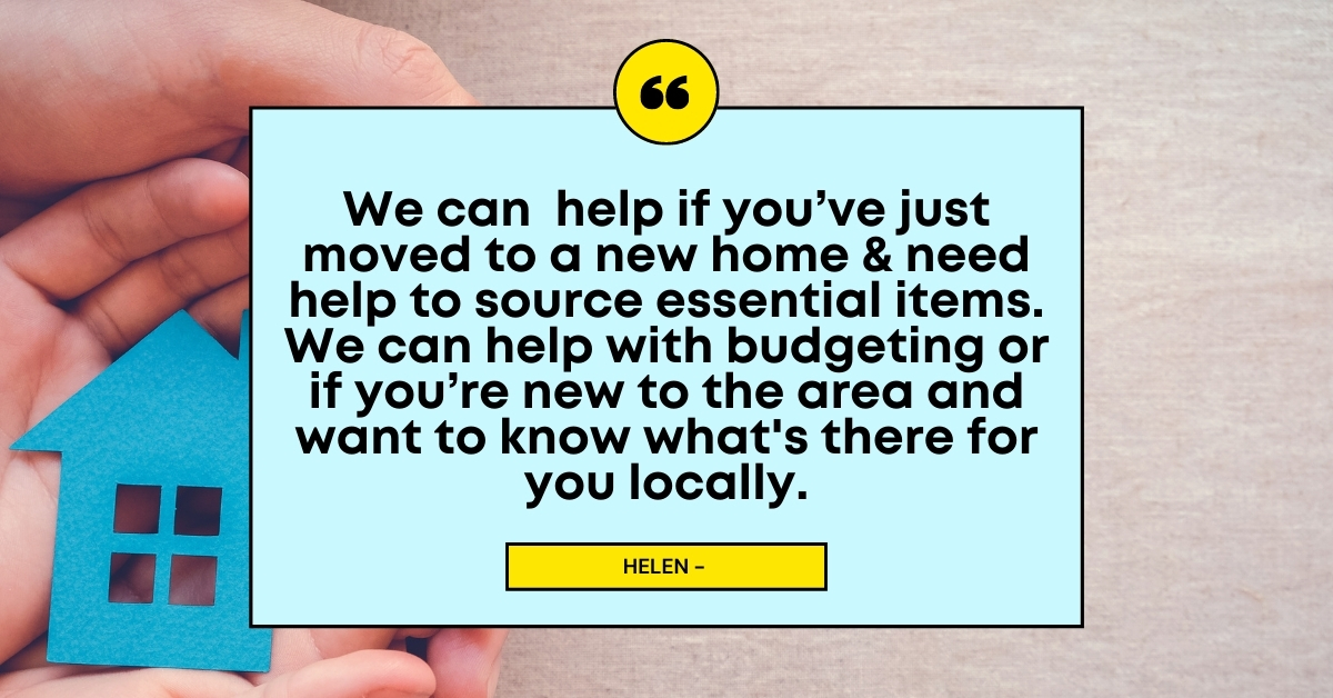 Floating Support Hub quote: We can help if you've just moved to a new home & need help to source essential items. We can help with budgeting or if you're new to the area and want to know what's there for you locally. Image: A house cut out of blue paper.