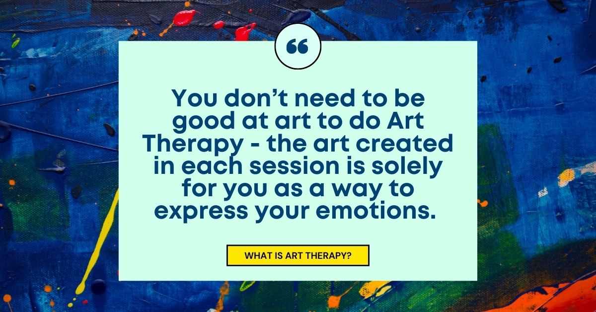 """Image for """"What is Art Therapy?"""" TEXT: You don't need to be good to do Art Therapy - the art created in each session is solely for you as a way to express your emotions.  IMAGE: Painted canvas"""