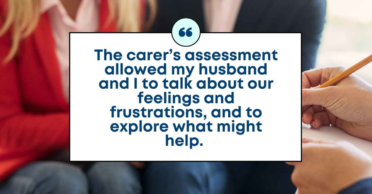 TEXT: The carer's assessment allowed my husband and I to talk about our feelings and frustrations, and to explore what might help.