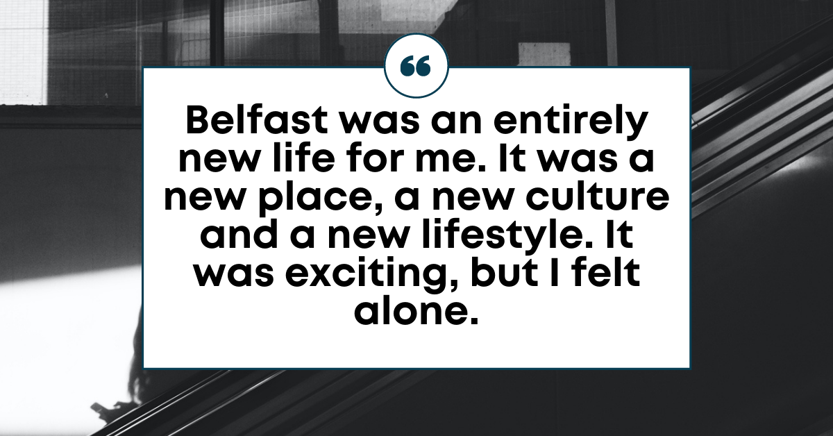 """TEXT for """"Handling homesickness"""": Belfast was an entirely new life for me. It was a new place, a new culture and a new lifestyle. It was exciting, but I felt alone."""