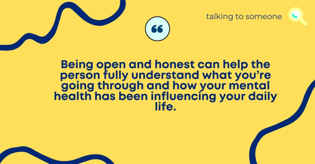 """TEXT for """"A guide to having the conversation"""": Being open and honest can help the person fully understand what you're going through and how your mental health has been influencing your daily life."""
