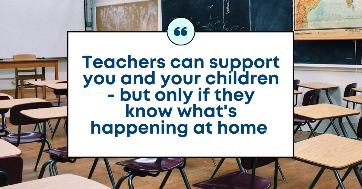 TEXT: Teachers can support you and your children - but only if they know what's happening at home.