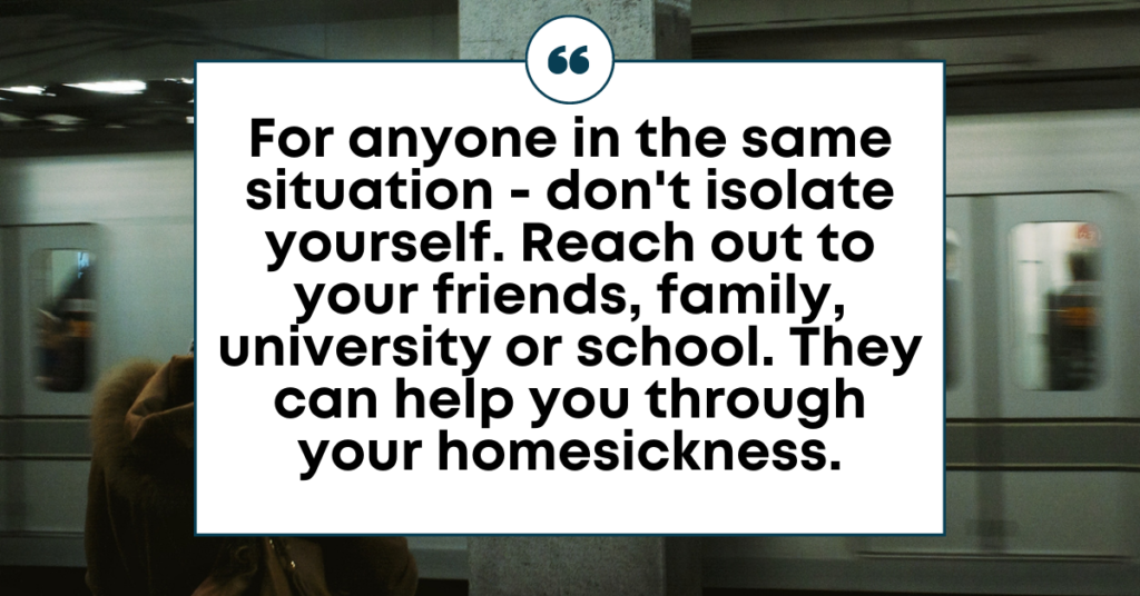 """TEXT for """"Handling homesickness"""": For anyone in the same situation - don't isolate yourself. Reach out to your friends, family, university or school. They can help you through your homesickness."""