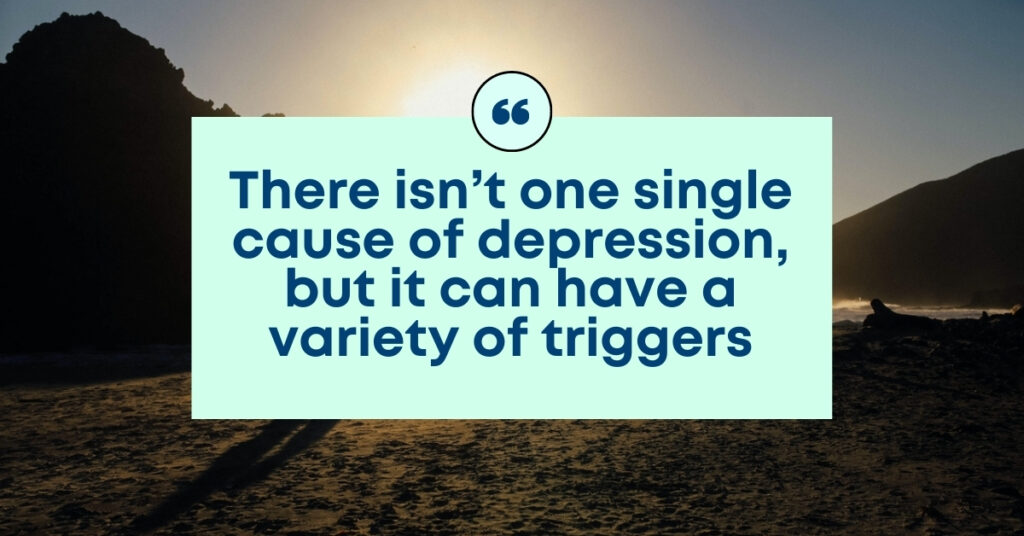 There isn't one single cause of depression, but it can have a variety of triggers.