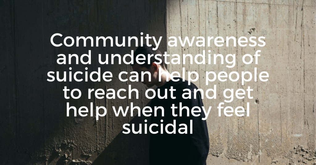Community awareness and understanding of suicide can help people to reach out and get help when they feel suicidal.